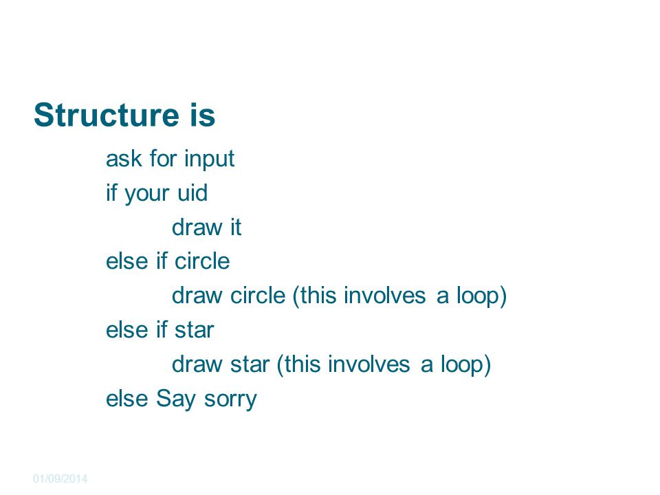 Structure is ask for input if your uid draw it else if circle draw circle (this involves a loop) else if star draw star (this involves a loop) else Say sorry 01/09/2014