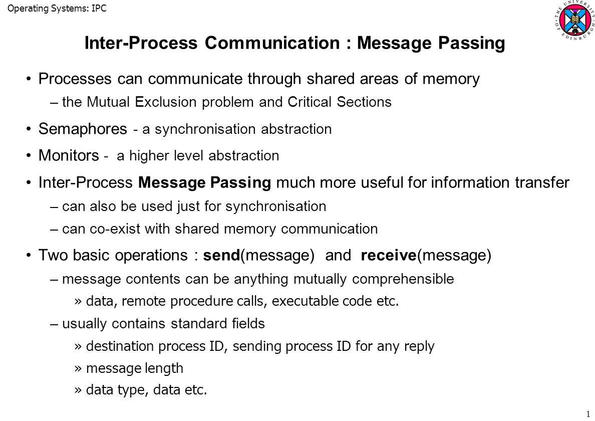 Operating Systems: IPC 1 Inter-Process Communication : Message Passing Processes can communicate through shared areas of memory –the Mutual Exclusion problem and Critical Sections Semaphores - a synchronisation abstraction Monitors - a higher level abstraction Inter-Process Message Passing much more useful for information transfer –can also be used just for synchronisation –can co-exist with shared memory communication Two basic operations : send(message) and receive(message) –message contents can be anything mutually comprehensible »data, remote procedure calls, executable code etc.