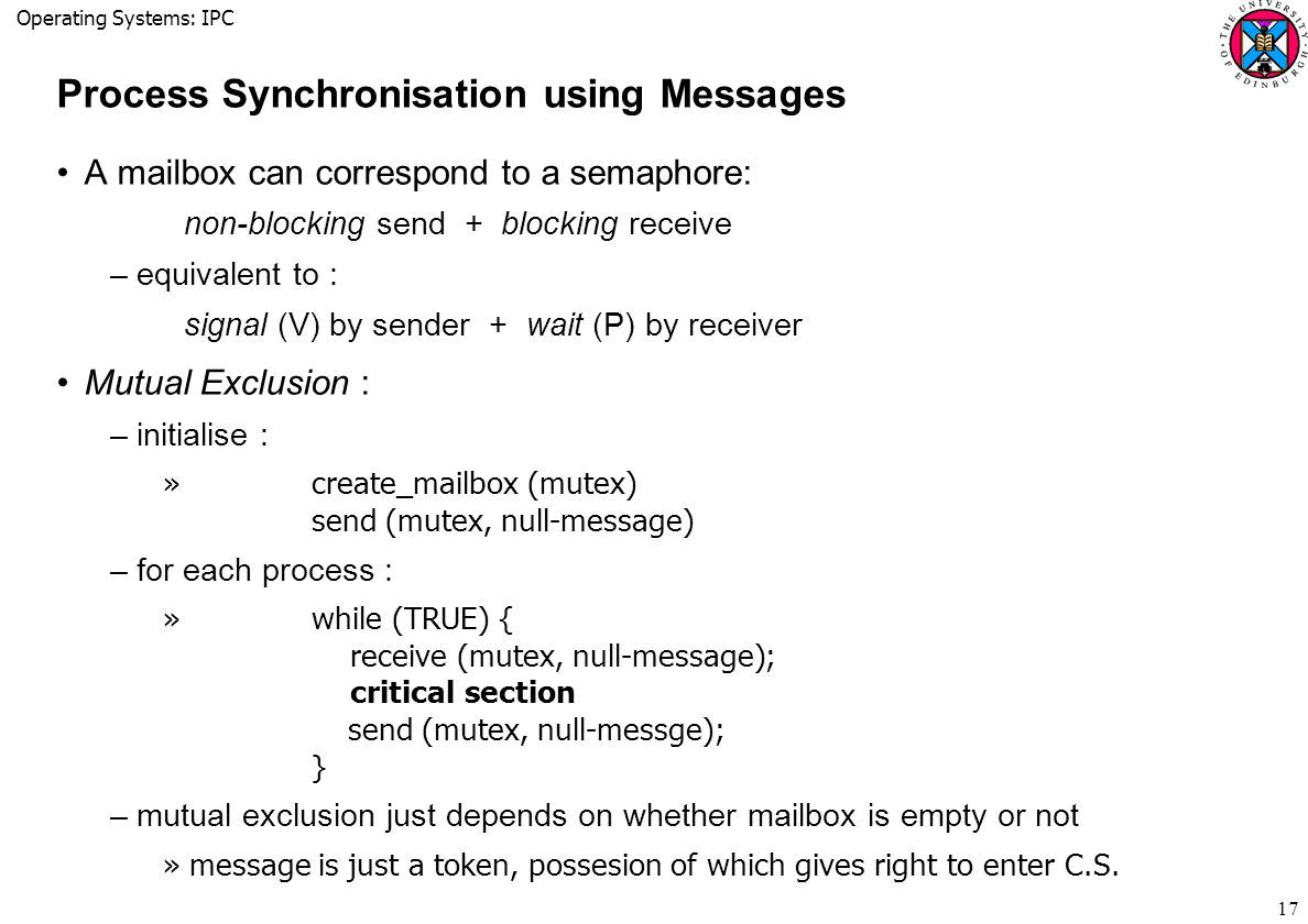 Operating Systems: IPC 17 Process Synchronisation using Messages A mailbox can correspond to a semaphore: non-blocking send + blocking receive –equivalent to : signal (V) by sender + wait (P) by receiver Mutual Exclusion : –initialise : » create_mailbox (mutex) send (mutex, null-message) –for each process : » while (TRUE) { receive (mutex, null-message); critical section send (mutex, null-messge); } –mutual exclusion just depends on whether mailbox is empty or not »message is just a token, possesion of which gives right to enter C.S.