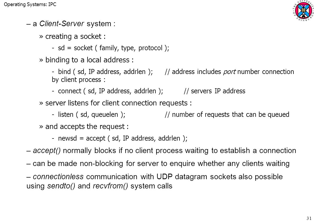 Operating Systems: IPC 31 –a Client-Server system : »creating a socket : ­sd = socket ( family, type, protocol ); »binding to a local address : ­bind ( sd, IP address, addrlen );// address includes port number connection by client process : ­connect ( sd, IP address, addrlen );// servers IP address »server listens for client connection requests : ­listen ( sd, queuelen );// number of requests that can be queued »and accepts the request : ­newsd = accept ( sd, IP address, addrlen ); –accept() normally blocks if no client process waiting to establish a connection –can be made non-blocking for server to enquire whether any clients waiting –connectionless communication with UDP datagram sockets also possible using sendto() and recvfrom() system calls