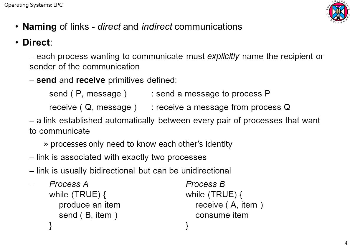 Operating Systems: IPC 4 Naming of links - direct and indirect communications Direct: –each process wanting to communicate must explicitly name the recipient or sender of the communication –send and receive primitives defined: send ( P, message ): send a message to process P receive ( Q, message ): receive a message from process Q –a link established automatically between every pair of processes that want to communicate »processes only need to know each other's identity –link is associated with exactly two processes –link is usually bidirectional but can be unidirectional – Process AProcess B while (TRUE) {while (TRUE) { produce an item receive ( A, item ) send ( B, item ) consume item }}
