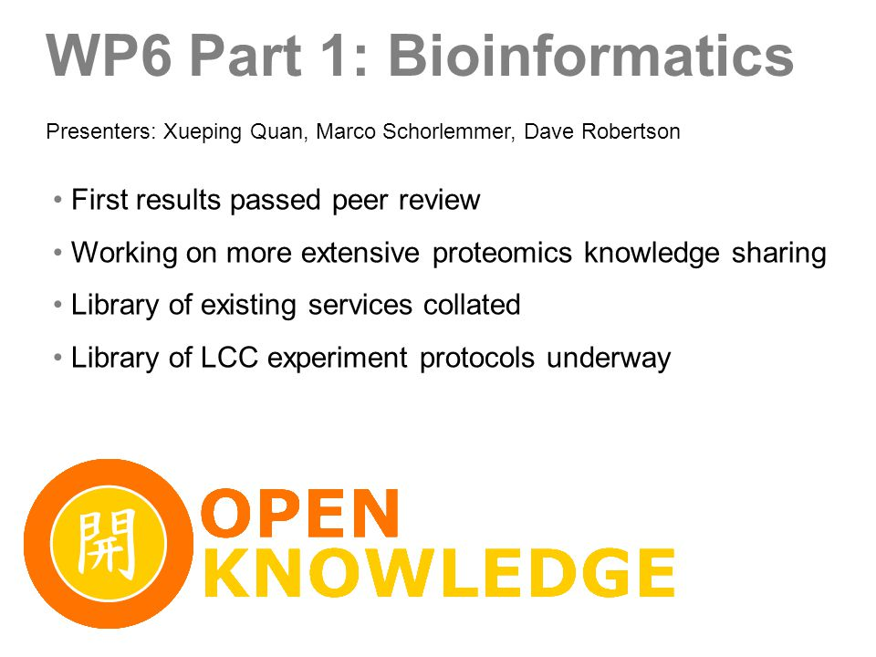WP6 Part 1: Bioinformatics First results passed peer review Working on more extensive proteomics knowledge sharing Library of existing services collated Library of LCC experiment protocols underway Presenters: Xueping Quan, Marco Schorlemmer, Dave Robertson