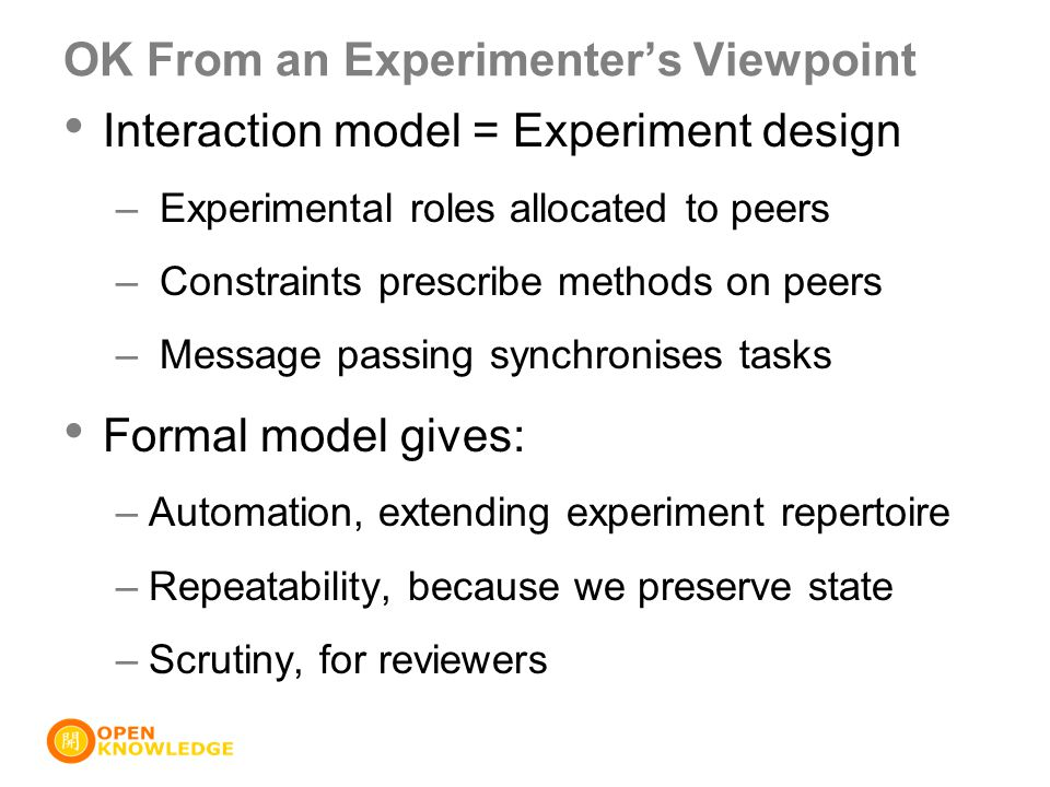 OK From an Experimenter's Viewpoint Interaction model = Experiment design – Experimental roles allocated to peers – Constraints prescribe methods on peers – Message passing synchronises tasks Formal model gives: –Automation, extending experiment repertoire –Repeatability, because we preserve state –Scrutiny, for reviewers