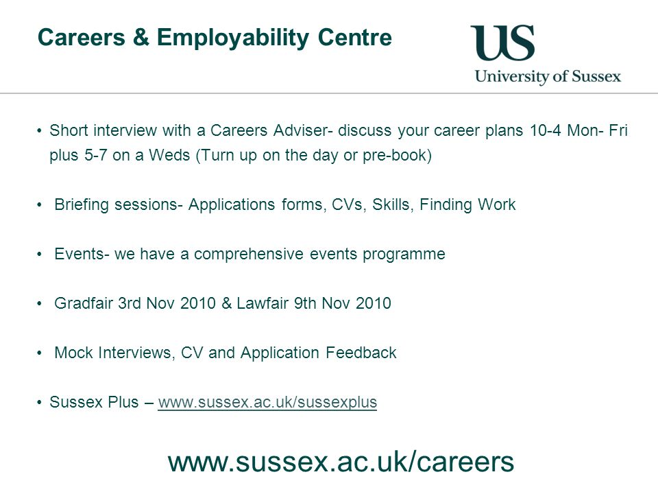 Careers & Employability Centre Short interview with a Careers Adviser- discuss your career plans 10-4 Mon- Fri plus 5-7 on a Weds (Turn up on the day or pre-book) Briefing sessions- Applications forms, CVs, Skills, Finding Work Events- we have a comprehensive events programme Gradfair 3rd Nov 2010 & Lawfair 9th Nov 2010 Mock Interviews, CV and Application Feedback Sussex Plus – www.sussex.ac.uk/sussexpluswww.sussex.ac.uk/sussexplus www.sussex.ac.uk/careers