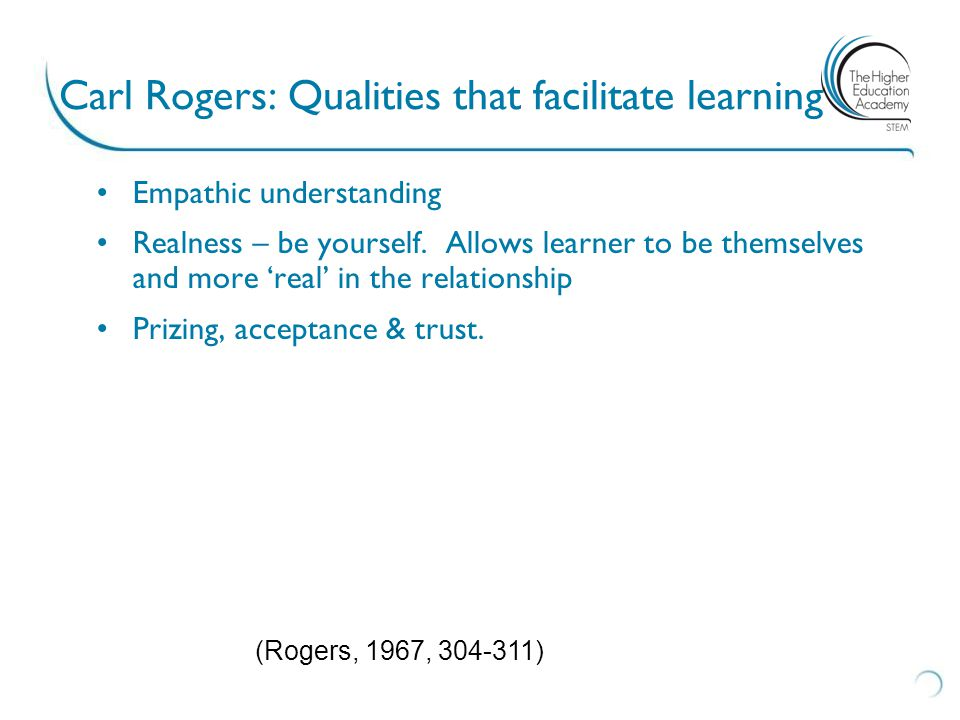 Carl Rogers: Qualities that facilitate learning Empathic understanding Realness – be yourself.