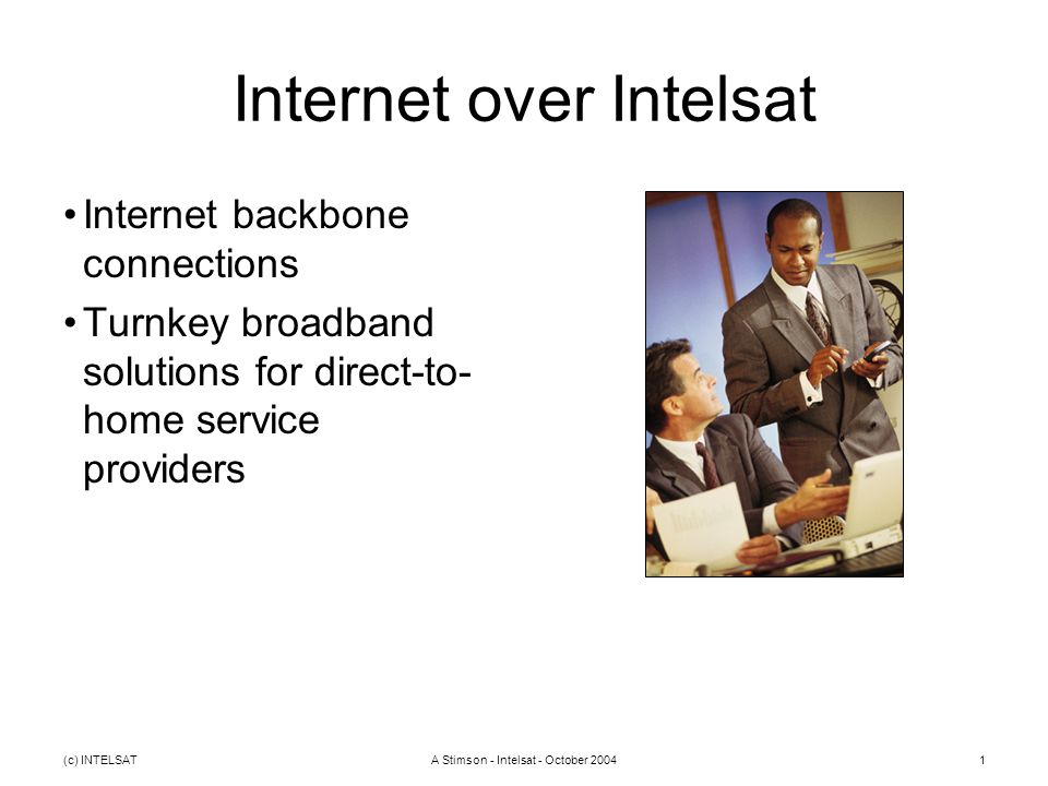 (c) INTELSATA Stimson - Intelsat - October 20041 Internet over Intelsat Internet backbone connections Turnkey broadband solutions for direct-to- home service providers