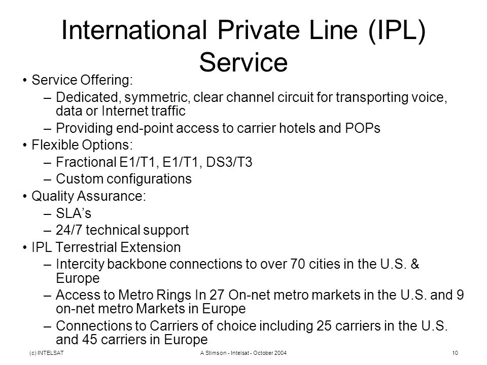(c) INTELSATA Stimson - Intelsat - October 200410 International Private Line (IPL) Service Service Offering: –Dedicated, symmetric, clear channel circuit for transporting voice, data or Internet traffic –Providing end-point access to carrier hotels and POPs Flexible Options: –Fractional E1/T1, E1/T1, DS3/T3 –Custom configurations Quality Assurance: –SLA's –24/7 technical support IPL Terrestrial Extension –Intercity backbone connections to over 70 cities in the U.S.
