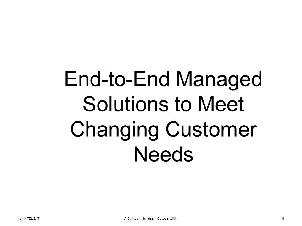 (c) INTELSATA Stimson - Intelsat - October 20046 End-to-End Managed Solutions to Meet Changing Customer Needs