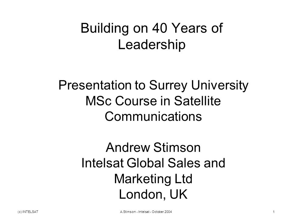 (c) INTELSATA.Stimson - Intelsat - October 20041 Building on 40 Years of Leadership Presentation to Surrey University MSc Course in Satellite Communications Andrew Stimson Intelsat Global Sales and Marketing Ltd London, UK