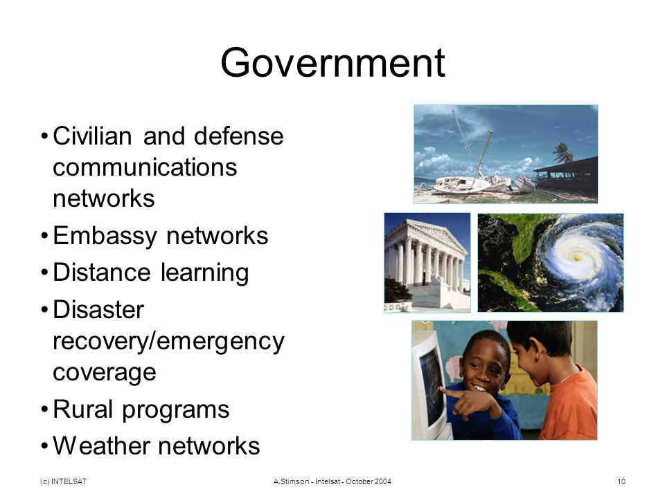 (c) INTELSATA.Stimson - Intelsat - October 200410 Government Civilian and defense communications networks Embassy networks Distance learning Disaster recovery/emergency coverage Rural programs Weather networks