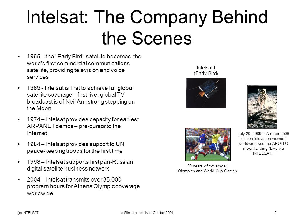 (c) INTELSATA.Stimson - Intelsat - October 20042 Intelsat: The Company Behind the Scenes 1965 – the Early Bird satellite becomes the world s first commercial communications satellite, providing television and voice services 1969 - Intelsat is first to achieve full global satellite coverage – first live, global TV broadcast is of Neil Armstrong stepping on the Moon 1974 – Intelsat provides capacity for earliest ARPANET demos – pre-cursor to the Internet 1984 – Intelsat provides support to UN peace-keeping troops for the first time 1998 – Intelsat supports first pan-Russian digital satellite business network 2004 – Intelsat transmits over 35,000 program hours for Athens Olympic coverage worldwide Intelsat I (Early Bird ) July 20, 1969 – A record 500 million television viewers worldwide see the APOLLO moon landing Live via INTELSAT. 30 years of coverage: Olympics and World Cup Games