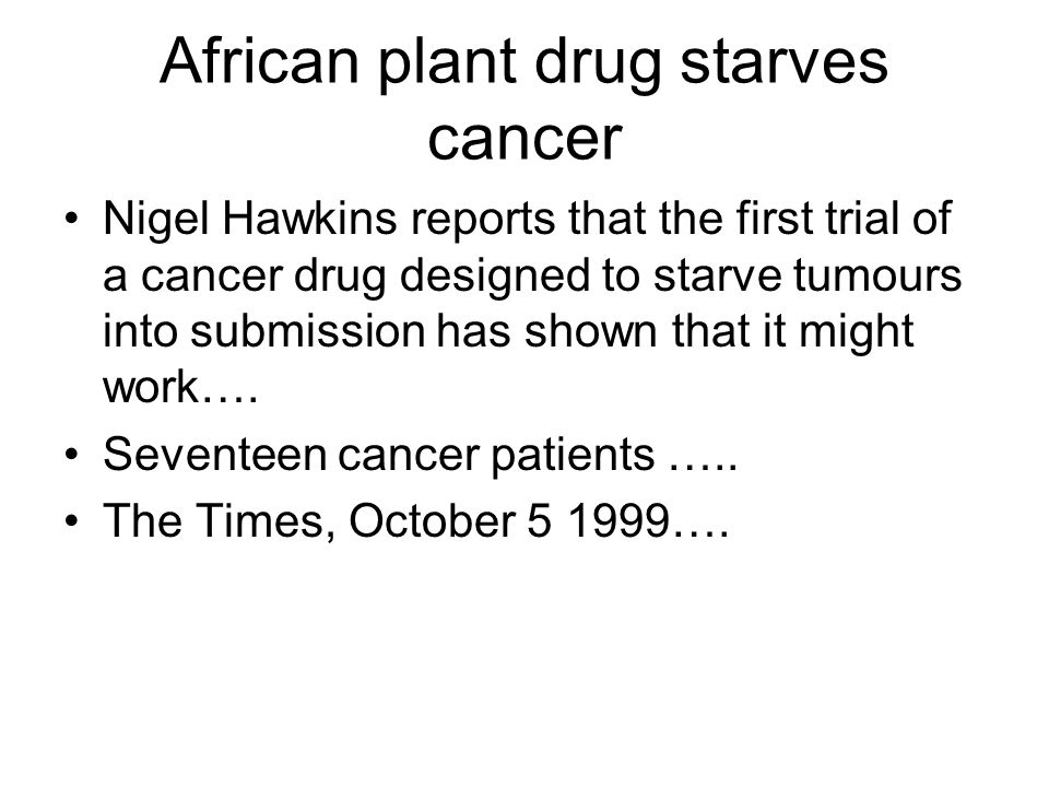 African plant drug starves cancer Nigel Hawkins reports that the first trial of a cancer drug designed to starve tumours into submission has shown that it might work….