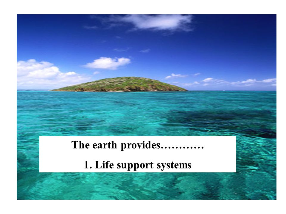 The earth provides………… 1. Life support systems