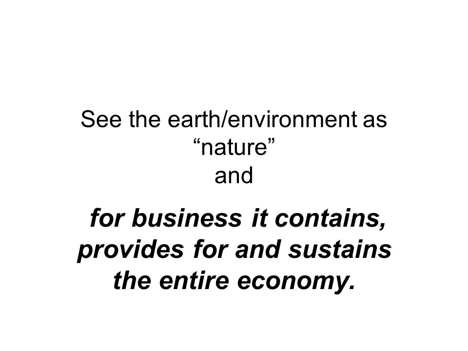 See the earth/environment as nature and for business it contains, provides for and sustains the entire economy.