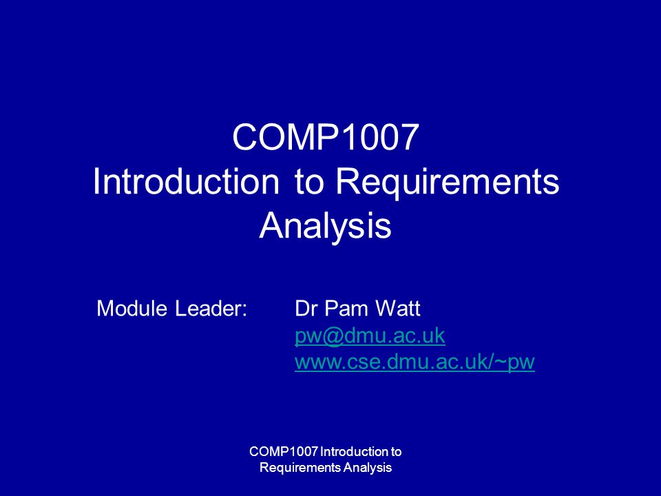 COMP1007 Introduction to Requirements Analysis Module Leader: Dr Pam Watt pw@dmu.ac.uk www.cse.dmu.ac.uk/~pw