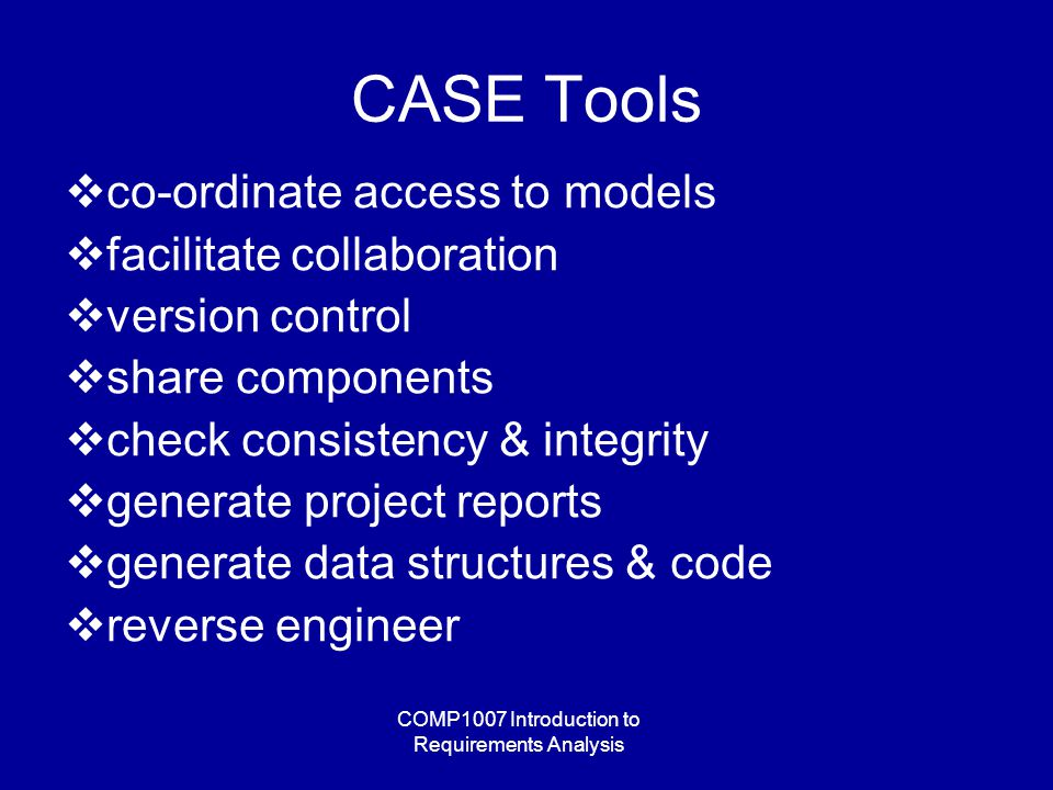 COMP1007 Introduction to Requirements Analysis CASE Tools  co-ordinate access to models  facilitate collaboration  version control  share components  check consistency & integrity  generate project reports  generate data structures & code  reverse engineer