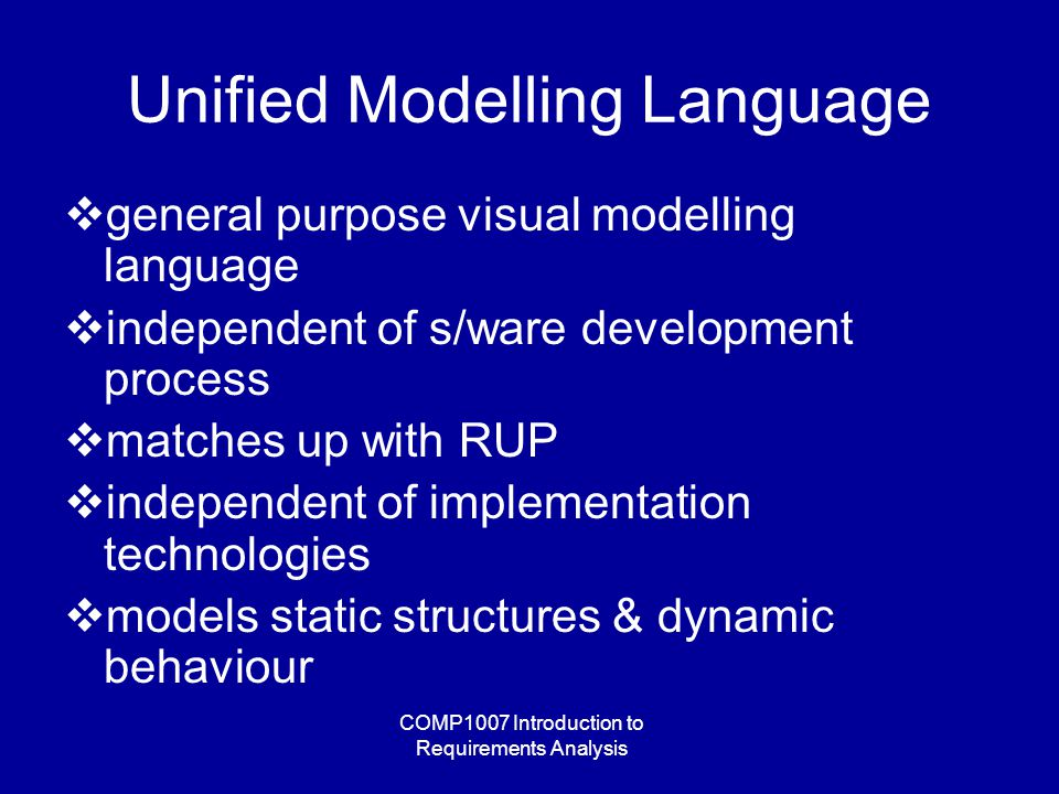 COMP1007 Introduction to Requirements Analysis Unified Modelling Language  general purpose visual modelling language  independent of s/ware development process  matches up with RUP  independent of implementation technologies  models static structures & dynamic behaviour