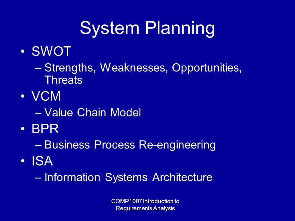 COMP1007 Introduction to Requirements Analysis System Planning SWOT –Strengths, Weaknesses, Opportunities, Threats VCM –Value Chain Model BPR –Business Process Re-engineering ISA –Information Systems Architecture