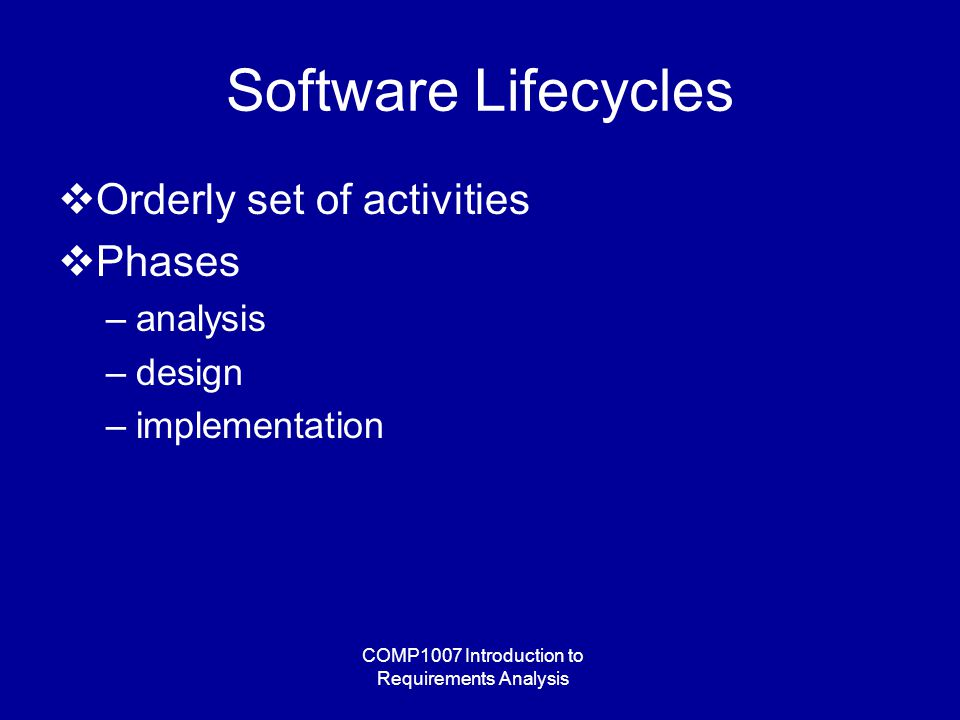COMP1007 Introduction to Requirements Analysis Software Lifecycles  Orderly set of activities  Phases –analysis –design –implementation