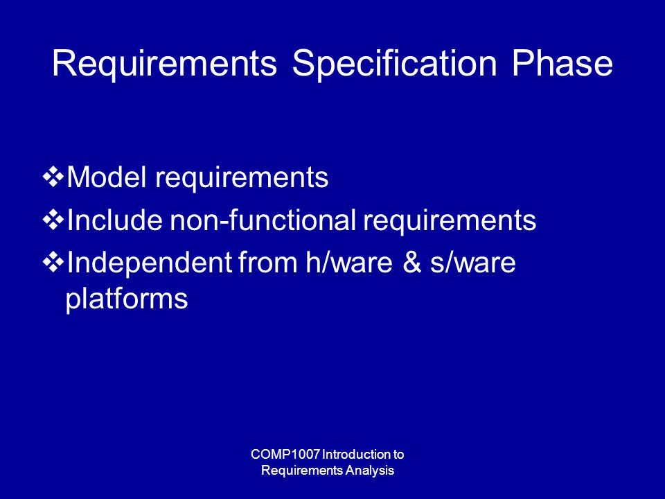 COMP1007 Introduction to Requirements Analysis Requirements Specification Phase  Model requirements  Include non-functional requirements  Independent from h/ware & s/ware platforms