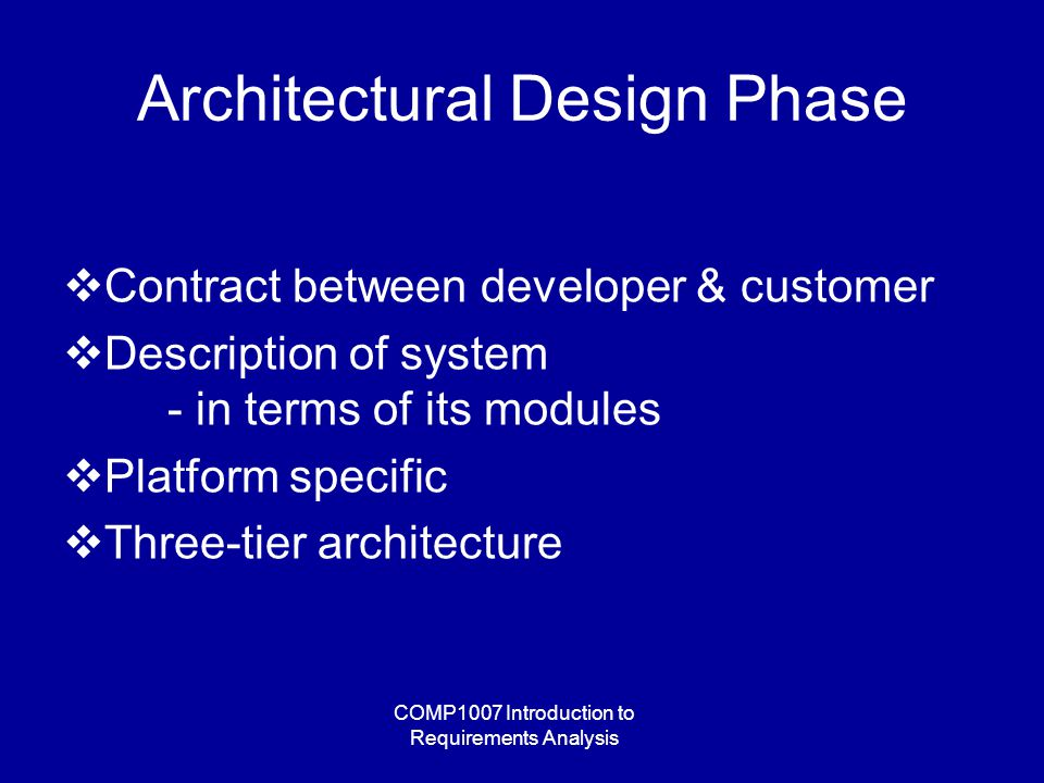 COMP1007 Introduction to Requirements Analysis Architectural Design Phase  Contract between developer & customer  Description of system - in terms of its modules  Platform specific  Three-tier architecture