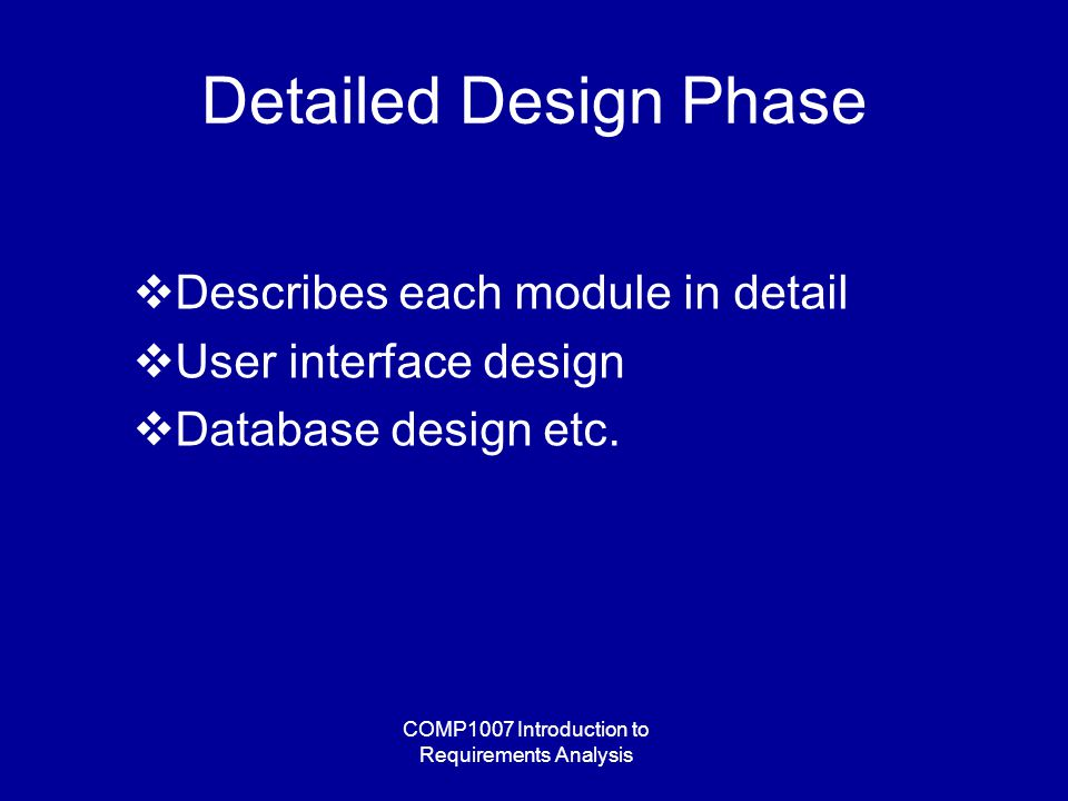 COMP1007 Introduction to Requirements Analysis Detailed Design Phase  Describes each module in detail  User interface design  Database design etc.