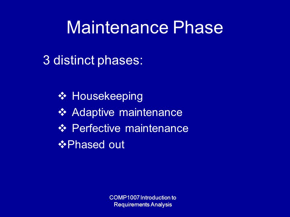 COMP1007 Introduction to Requirements Analysis Maintenance Phase 3 distinct phases:  Housekeeping  Adaptive maintenance  Perfective maintenance  Phased out