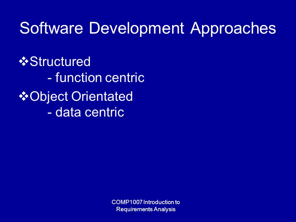 COMP1007 Introduction to Requirements Analysis Software Development Approaches  Structured - function centric  Object Orientated - data centric
