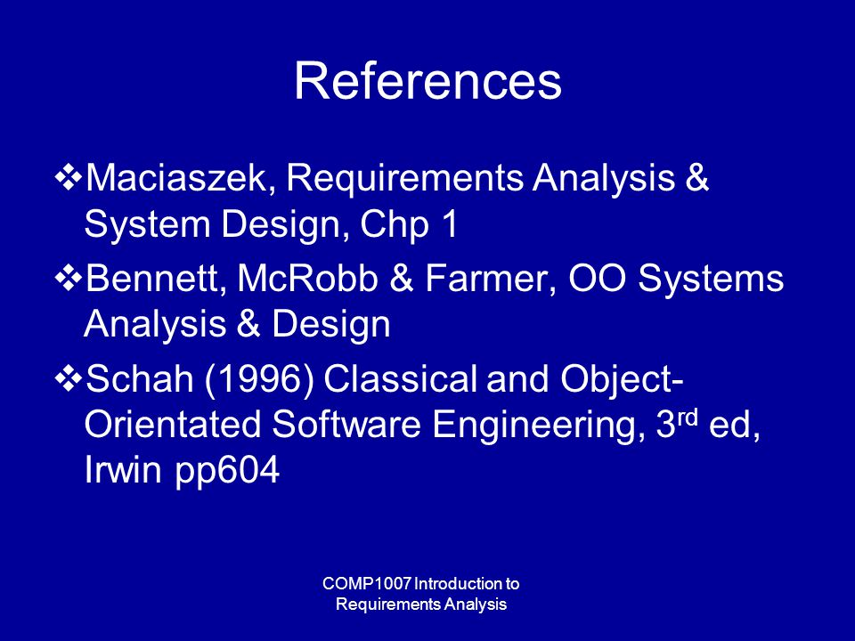 COMP1007 Introduction to Requirements Analysis References  Maciaszek, Requirements Analysis & System Design, Chp 1  Bennett, McRobb & Farmer, OO Systems Analysis & Design  Schah (1996) Classical and Object- Orientated Software Engineering, 3 rd ed, Irwin pp604