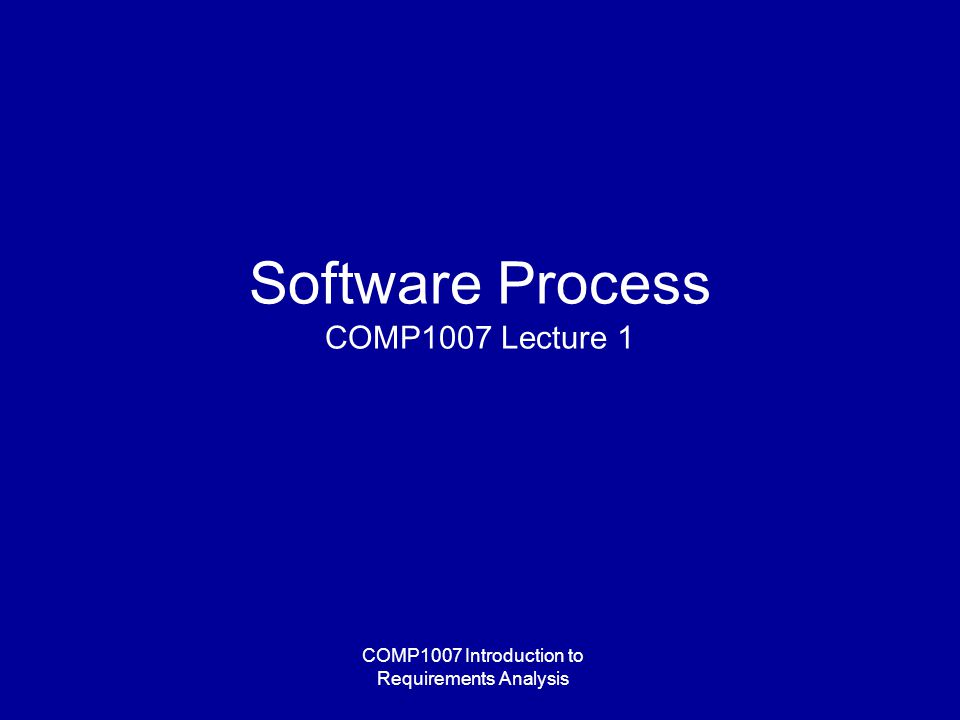 COMP1007 Introduction to Requirements Analysis Software Process COMP1007 Lecture 1