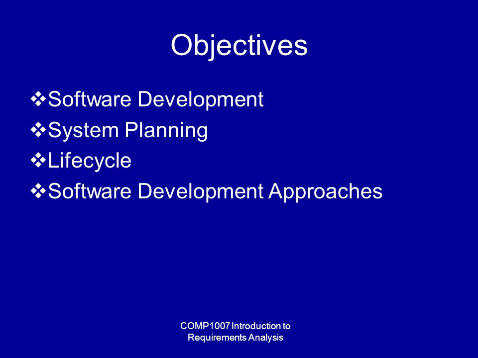 COMP1007 Introduction to Requirements Analysis Objectives  Software Development  System Planning  Lifecycle  Software Development Approaches