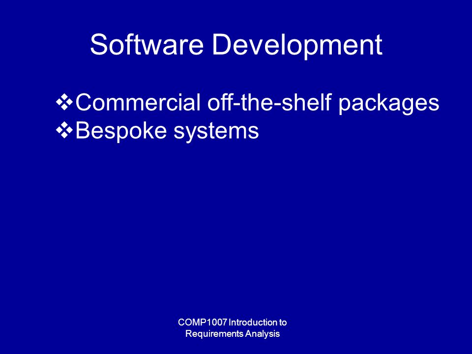 COMP1007 Introduction to Requirements Analysis Software Development  Commercial off-the-shelf packages  Bespoke systems