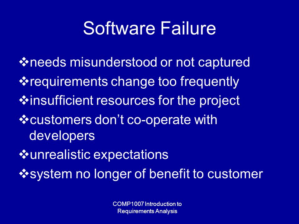 COMP1007 Introduction to Requirements Analysis Software Failure  needs misunderstood or not captured  requirements change too frequently  insufficient resources for the project  customers don't co-operate with developers  unrealistic expectations  system no longer of benefit to customer