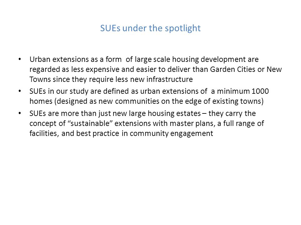 SUEs under the spotlight Urban extensions as a form of large scale housing development are regarded as less expensive and easier to deliver than Garden Cities or New Towns since they require less new infrastructure SUEs in our study are defined as urban extensions of a minimum 1000 homes (designed as new communities on the edge of existing towns) SUEs are more than just new large housing estates – they carry the concept of sustainable extensions with master plans, a full range of facilities, and best practice in community engagement