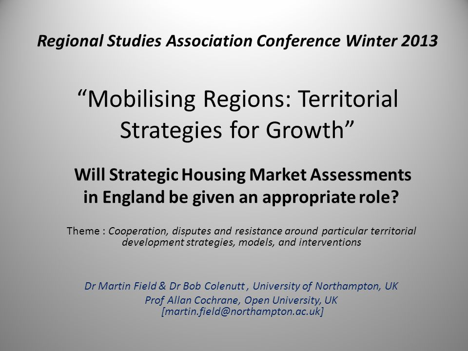 Regional Studies Association Conference Winter 2013 Mobilising Regions: Territorial Strategies for Growth Will Strategic Housing Market Assessments in England be given an appropriate role.
