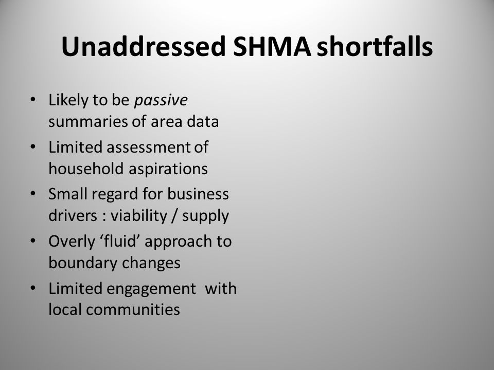 Unaddressed SHMA shortfalls Likely to be passive summaries of area data Limited assessment of household aspirations Small regard for business drivers : viability / supply Overly 'fluid' approach to boundary changes Limited engagement with local communities