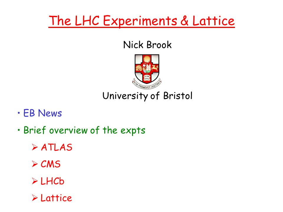 Nick Brook University of Bristol The LHC Experiments & Lattice EB News Brief overview of the expts  ATLAS  CMS  LHCb  Lattice