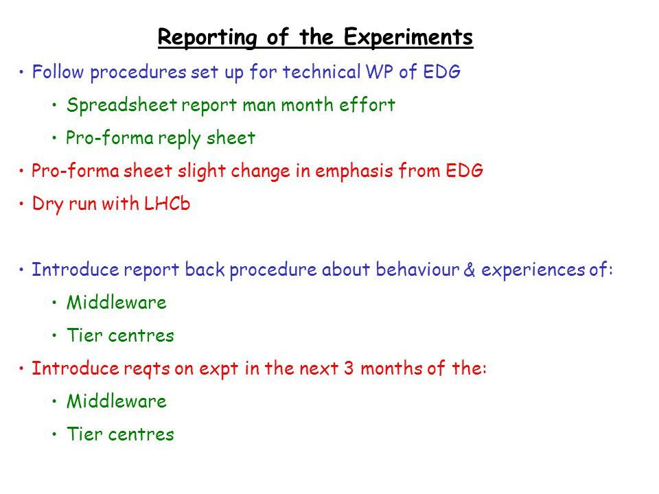 Reporting of the Experiments Follow procedures set up for technical WP of EDG Spreadsheet report man month effort Pro-forma reply sheet Pro-forma sheet slight change in emphasis from EDG Dry run with LHCb Introduce report back procedure about behaviour & experiences of: Middleware Tier centres Introduce reqts on expt in the next 3 months of the: Middleware Tier centres