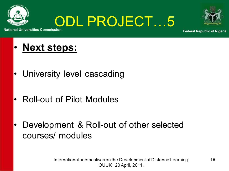 ODL PROJECT…5 Next steps: University level cascading Roll-out of Pilot Modules Development & Roll-out of other selected courses/ modules International perspectives on the Development of Distance Learning.