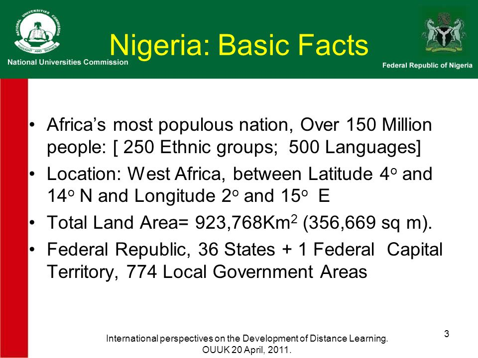 Nigeria: Basic Facts Africa's most populous nation, Over 150 Million people: [ 250 Ethnic groups; 500 Languages] Location: West Africa, between Latitude 4 o and 14 o N and Longitude 2 o and 15 o E Total Land Area= 923,768Km 2 (356,669 sq m).