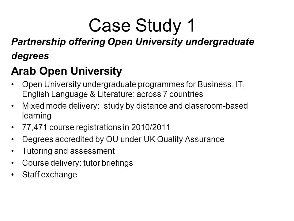Case Study 1 Partnership offering Open University undergraduate degrees Arab Open University Open University undergraduate programmes for Business, IT, English Language & Literature: across 7 countries Mixed mode delivery: study by distance and classroom-based learning 77,471 course registrations in 2010/2011 Degrees accredited by OU under UK Quality Assurance Tutoring and assessment Course delivery: tutor briefings Staff exchange