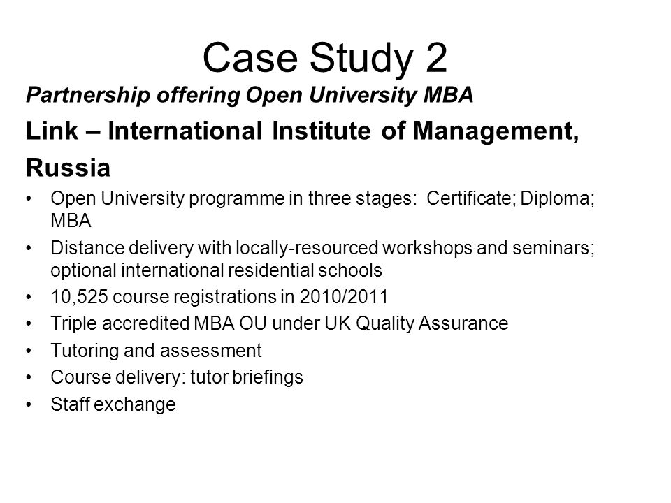 Case Study 2 Partnership offering Open University MBA Link – International Institute of Management, Russia Open University programme in three stages: Certificate; Diploma; MBA Distance delivery with locally-resourced workshops and seminars; optional international residential schools 10,525 course registrations in 2010/2011 Triple accredited MBA OU under UK Quality Assurance Tutoring and assessment Course delivery: tutor briefings Staff exchange