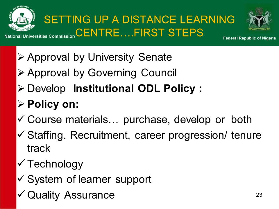 SETTING UP A DISTANCE LEARNING CENTRE….FIRST STEPS  Approval by University Senate  Approval by Governing Council  Develop Institutional ODL Policy :  Policy on: Course materials… purchase, develop or both Staffing.