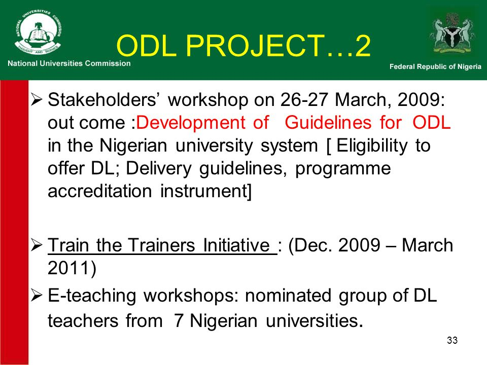 ODL PROJECT…2  Stakeholders' workshop on 26-27 March, 2009: out come :Development of Guidelines for ODL in the Nigerian university system [ Eligibility to offer DL; Delivery guidelines, programme accreditation instrument]  Train the Trainers Initiative : (Dec.