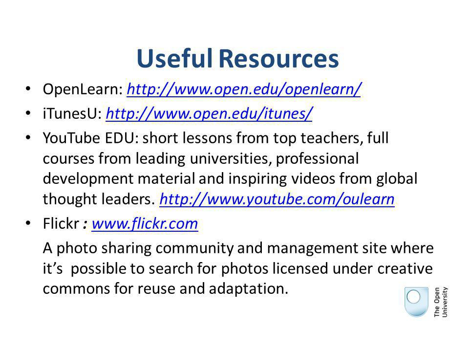 Useful Resources OpenLearn: http://www.open.edu/openlearn/http://www.open.edu/openlearn/ iTunesU: http://www.open.edu/itunes/http://www.open.edu/itunes/ YouTube EDU: short lessons from top teachers, full courses from leading universities, professional development material and inspiring videos from global thought leaders.