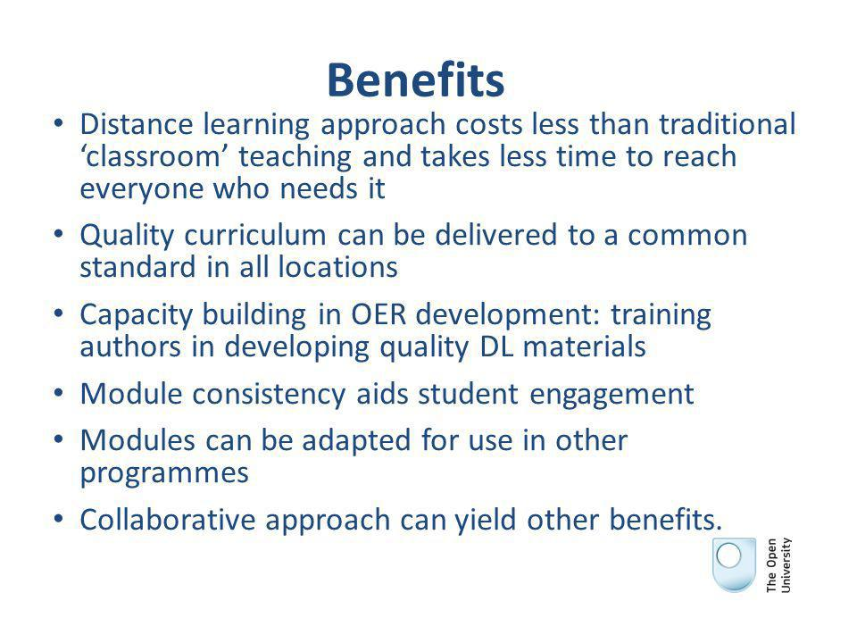 Benefits Distance learning approach costs less than traditional 'classroom' teaching and takes less time to reach everyone who needs it Quality curriculum can be delivered to a common standard in all locations Capacity building in OER development: training authors in developing quality DL materials Module consistency aids student engagement Modules can be adapted for use in other programmes Collaborative approach can yield other benefits.