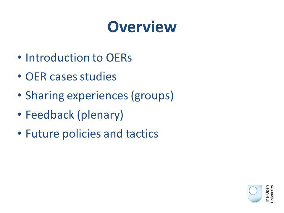 Overview Introduction to OERs OER cases studies Sharing experiences (groups) Feedback (plenary) Future policies and tactics