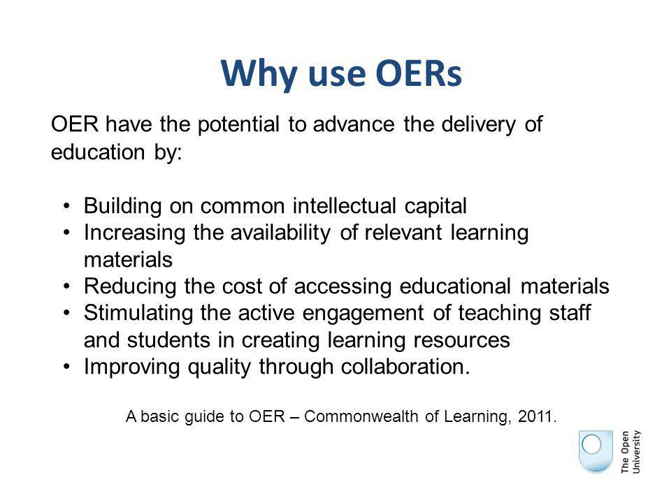 Why use OERs OER have the potential to advance the delivery of education by: Building on common intellectual capital Increasing the availability of relevant learning materials Reducing the cost of accessing educational materials Stimulating the active engagement of teaching staff and students in creating learning resources Improving quality through collaboration.