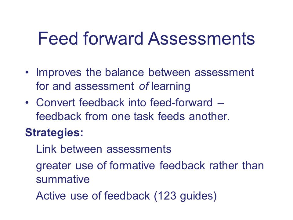 Feed forward Assessments Improves the balance between assessment for and assessment of learning Convert feedback into feed-forward – feedback from one task feeds another.