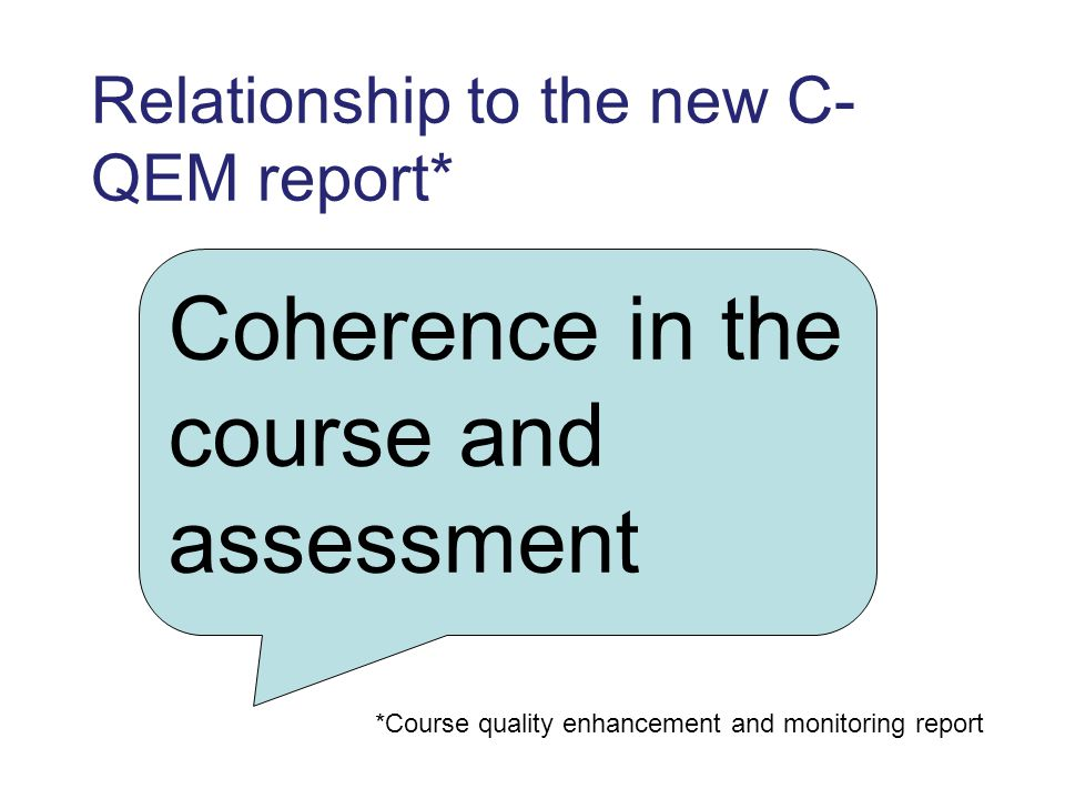 Relationship to the new C- QEM report* Coherence in the course and assessment *Course quality enhancement and monitoring report